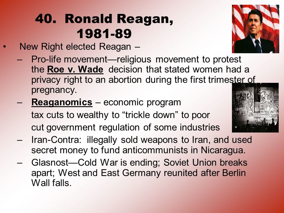 40. Ronald Reagan, 1981-89 New Right elected Reagan – –Pro-life movement—religious movement to protest the Roe v. Wade decision that stated women had