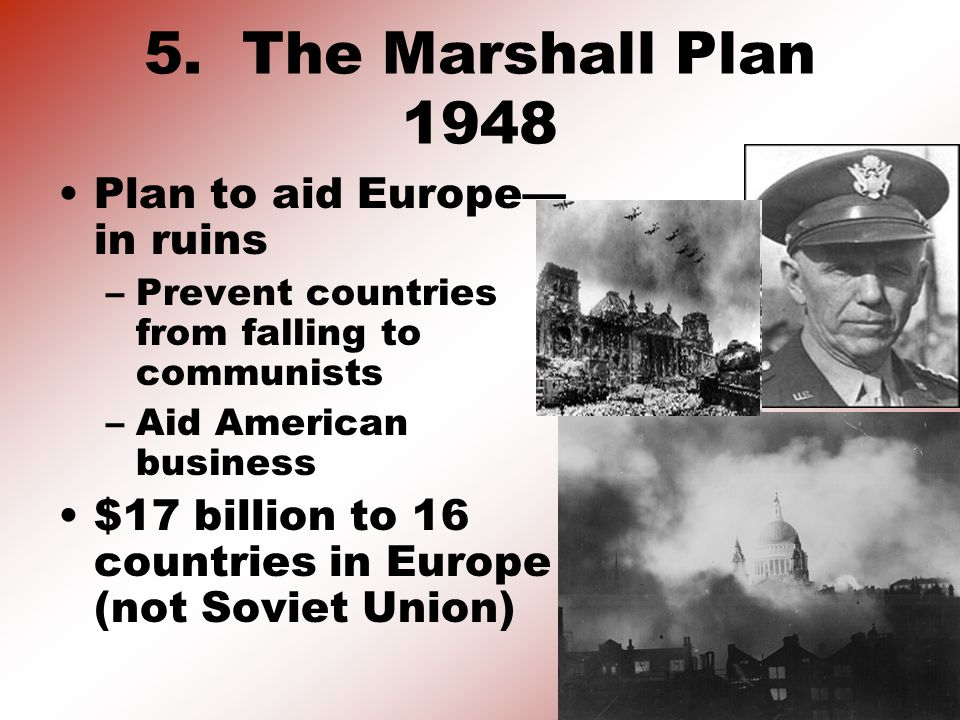 5. The Marshall Plan 1948 Plan to aid Europe— in ruins –Prevent countries from falling to communists –Aid American business $17 billion to 16 countrie