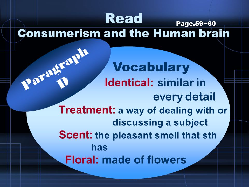 Read Consumerism and the Human brain Page.59~60 Vocabulary Identical: similar in every detail Treatment: a way of dealing with or discussing a subject