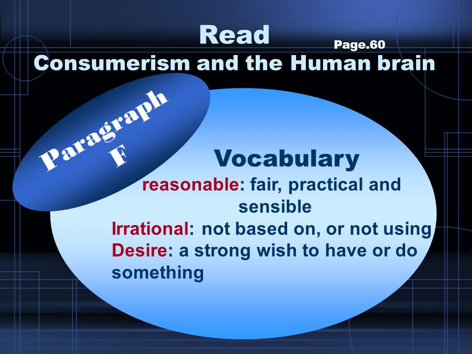 Read Consumerism and the Human brain Page.60 Vocabulary reasonable: fair, practical and sensible Irrational: not based on, or not using Desire: a stro