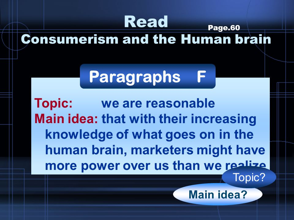 Page.60 Topic: we are reasonable Main idea: that with their increasing knowledge of what goes on in the human brain, marketers might have more power o