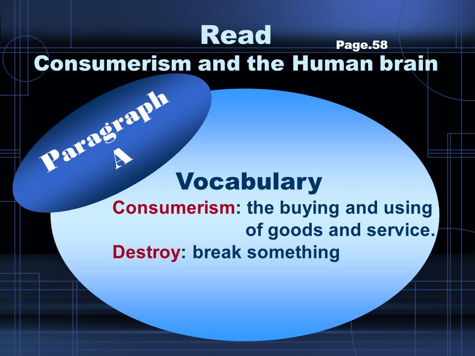 Read Consumerism and the Human brain Page.58 Topic: Consumerism and psychology Main idea: Marketers use their knowledge of psychology to persuade us to consume more and more Paragraphs A Main idea.