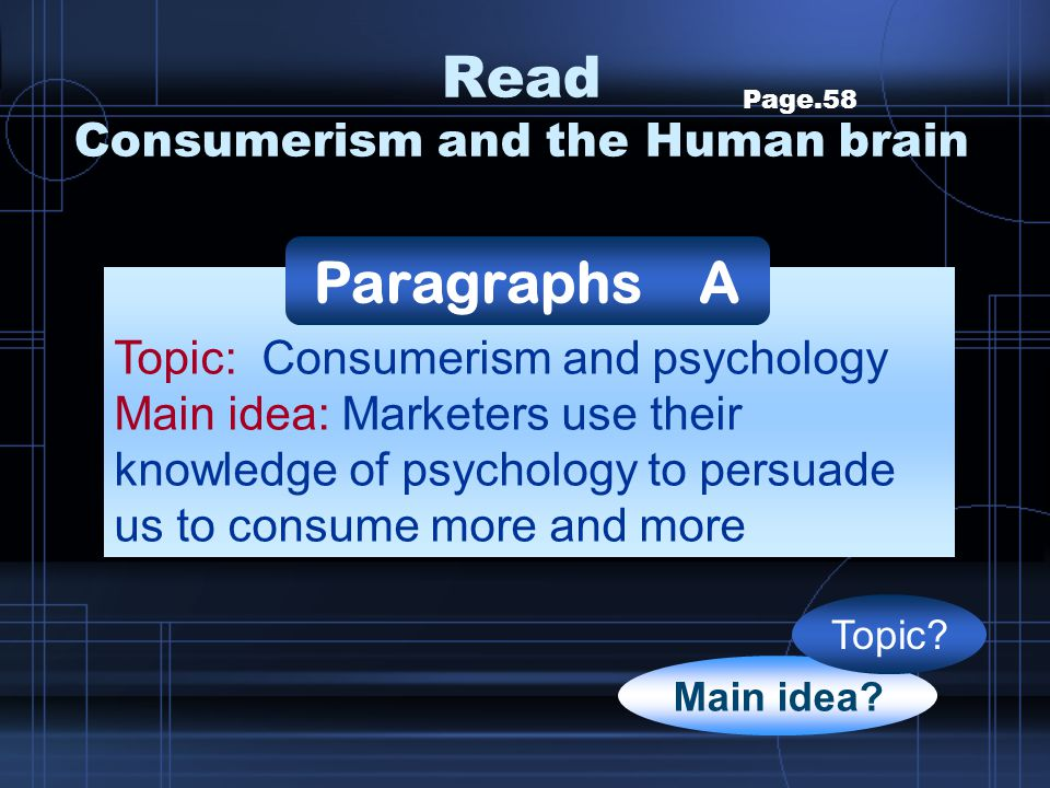Read Consumerism and the Human brain Page.58 Topic: Consumerism and psychology Main idea: Marketers use their knowledge of psychology to persuade us t