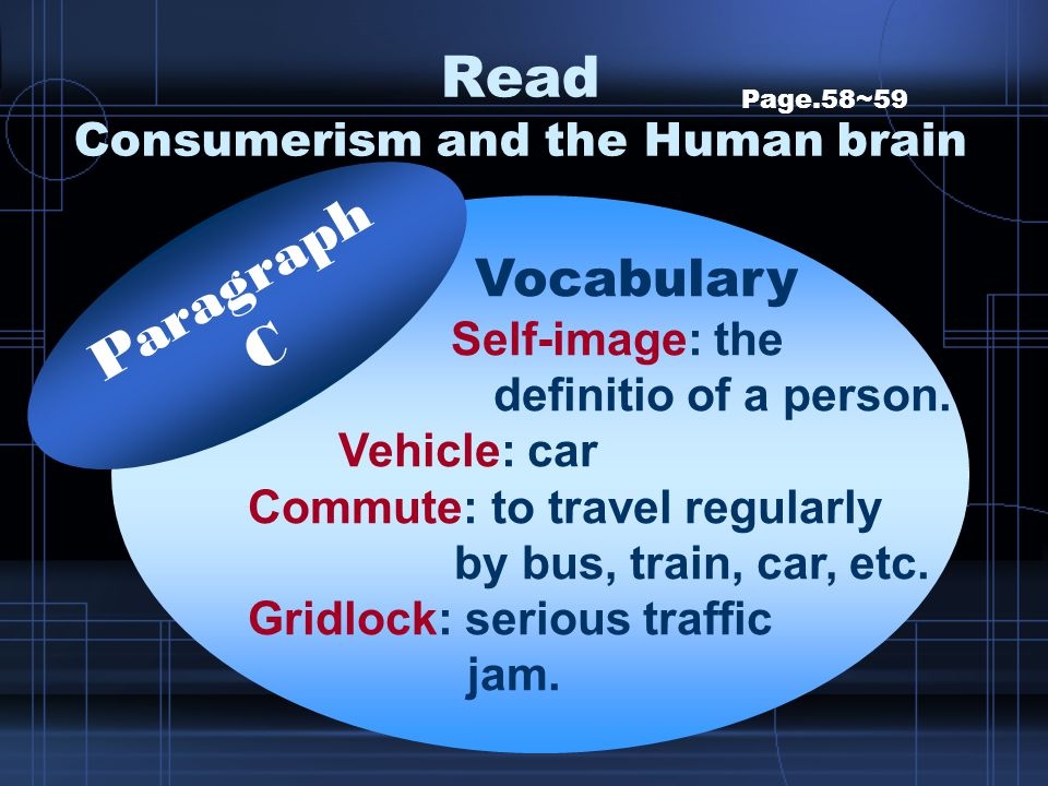 Read Consumerism and the Human brain Page.58~59 Vocabulary Self-image: the definitio of a person. Vehicle: car Commute: to travel regularly by bus, tr