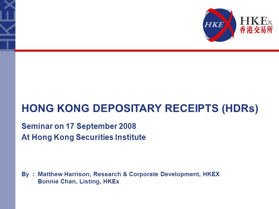 By:Matthew Harrison, Research & Corporate Development, HKEX Bonnie Chan, Listing, HKEx HONG KONG DEPOSITARY RECEIPTS (HDRs) Seminar on 17 September 2008 At Hong Kong Securities Institute