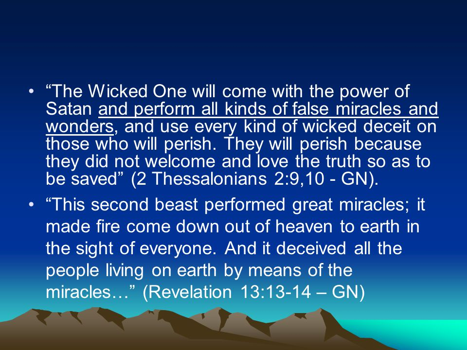 The Wicked One will come with the power of Satan and perform all kinds of false miracles and wonders, and use every kind of wicked deceit on those who will perish.