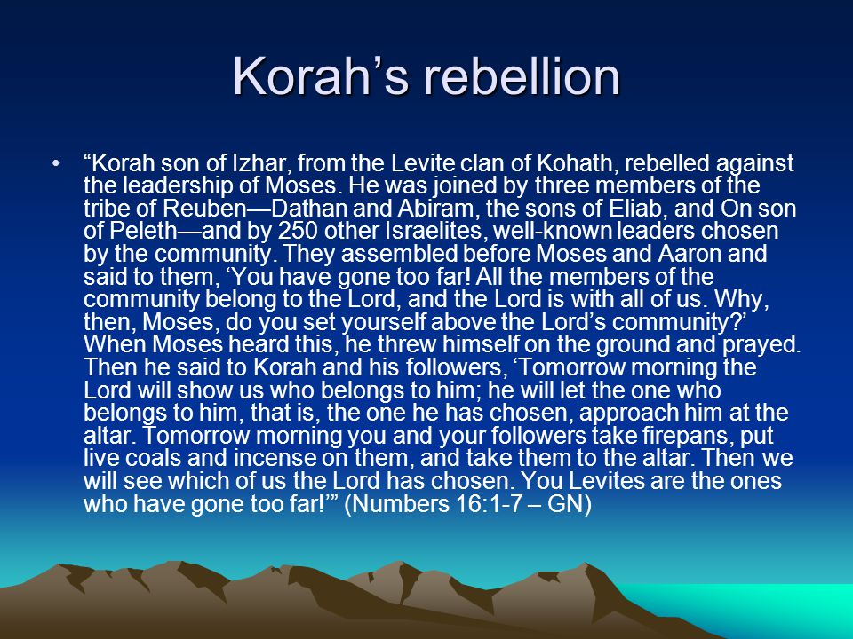 "Korah's rebellion ""Korah son of Izhar, from the Levite clan of Kohath, rebelled against the leadership of Moses. He was joined by three members of the"