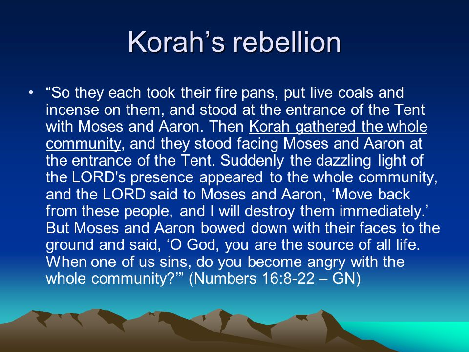 Korah's rebellion So they each took their fire pans, put live coals and incense on them, and stood at the entrance of the Tent with Moses and Aaron.