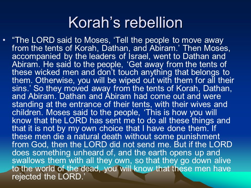 Korah's rebellion The LORD said to Moses, 'Tell the people to move away from the tents of Korah, Dathan, and Abiram.' Then Moses, accompanied by the leaders of Israel, went to Dathan and Abiram.