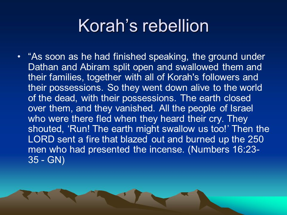 Korah's rebellion As soon as he had finished speaking, the ground under Dathan and Abiram split open and swallowed them and their families, together with all of Korah s followers and their possessions.