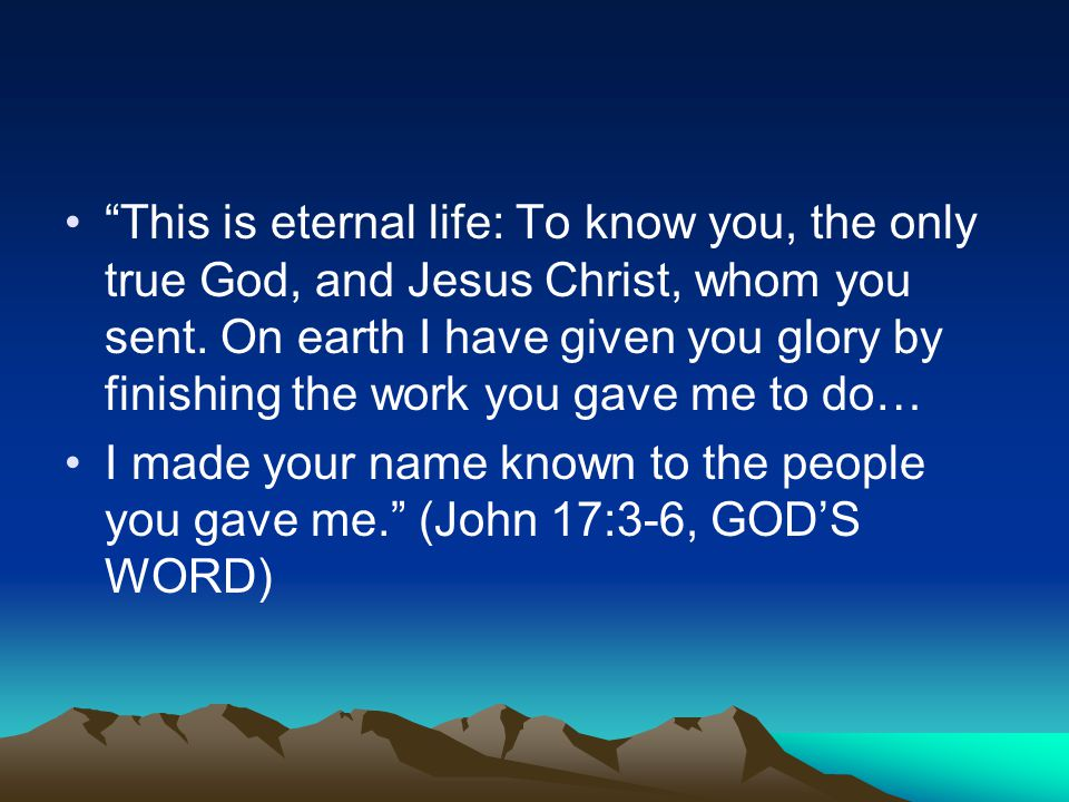 This is eternal life: To know you, the only true God, and Jesus Christ, whom you sent.
