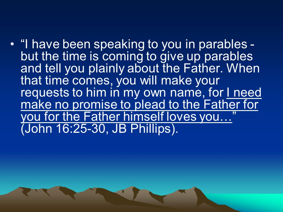 I have been speaking to you in parables - but the time is coming to give up parables and tell you plainly about the Father.