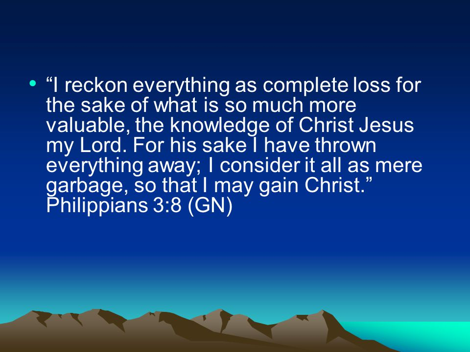 I reckon everything as complete loss for the sake of what is so much more valuable, the knowledge of Christ Jesus my Lord.