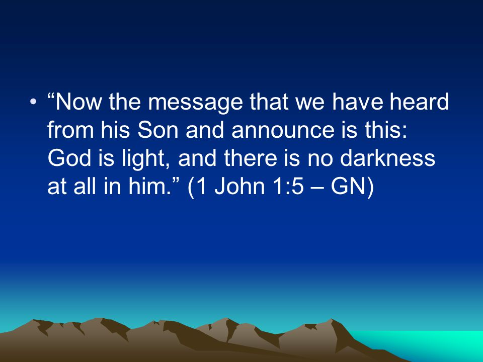 Now the message that we have heard from his Son and announce is this: God is light, and there is no darkness at all in him. (1 John 1:5 – GN)