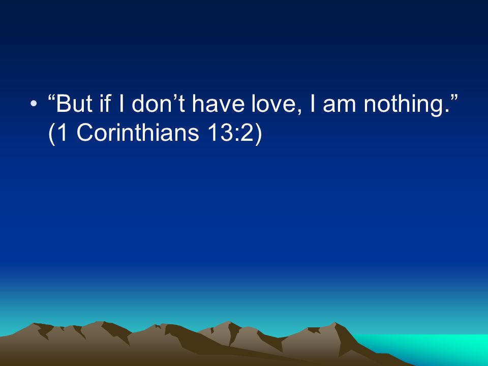 But if I don't have love, I am nothing. (1 Corinthians 13:2)