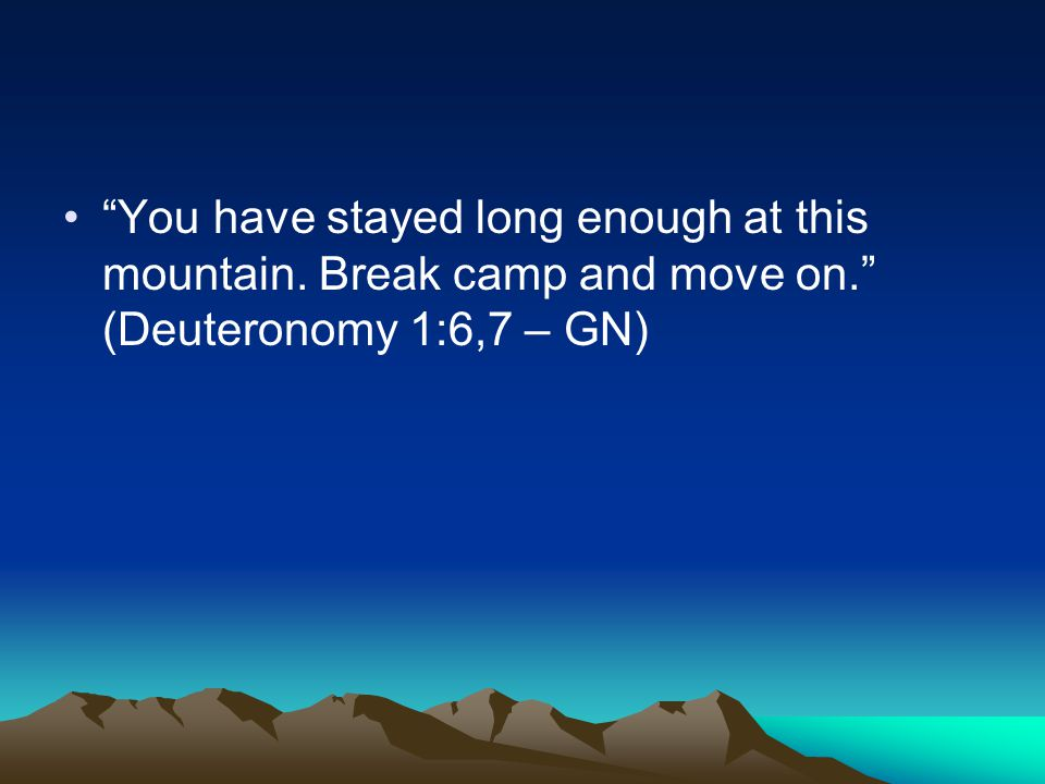 You have stayed long enough at this mountain. Break camp and move on. (Deuteronomy 1:6,7 – GN)