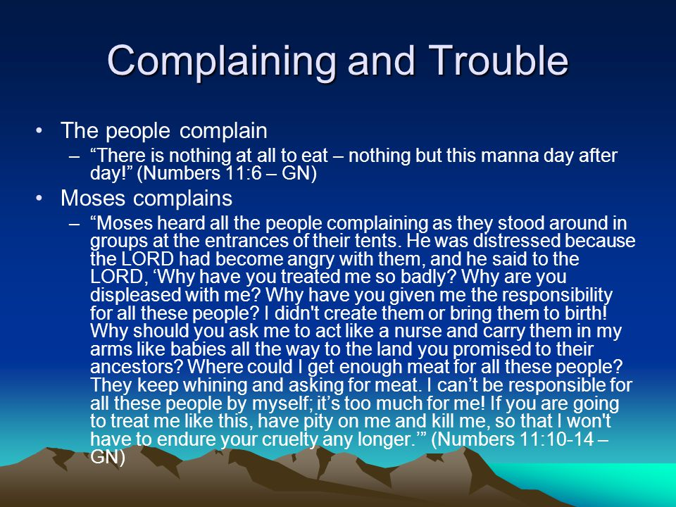 Complaining and Trouble The people complain – There is nothing at all to eat – nothing but this manna day after day! (Numbers 11:6 – GN) Moses complains – Moses heard all the people complaining as they stood around in groups at the entrances of their tents.