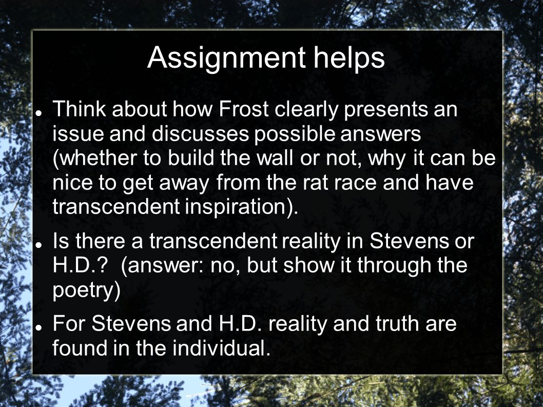 Assignment helps Think about how Frost clearly presents an issue and discusses possible answers (whether to build the wall or not, why it can be nice to get away from the rat race and have transcendent inspiration).