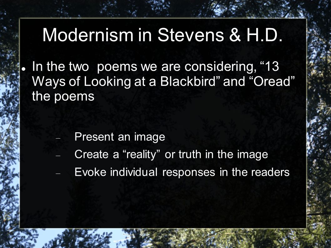 "Modernism in Stevens & H.D. In the two poems we are considering, ""13 Ways of Looking at a Blackbird"" and ""Oread"" the poems  Present an image  Create"