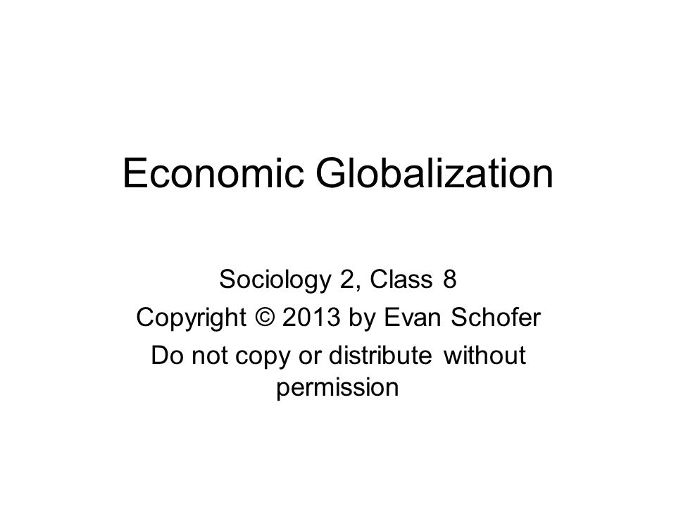 Economic Globalization Sociology 2, Class 8 Copyright © 2013 by Evan Schofer Do not copy or distribute without permission