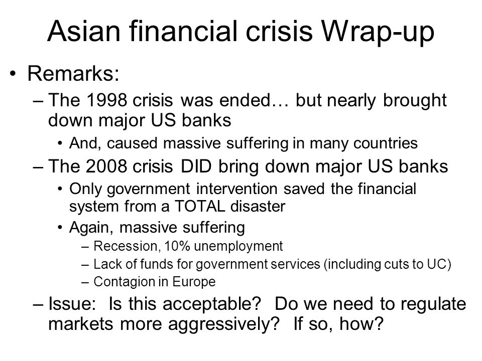 Asian financial crisis Wrap-up Remarks: –The 1998 crisis was ended… but nearly brought down major US banks And, caused massive suffering in many countries –The 2008 crisis DID bring down major US banks Only government intervention saved the financial system from a TOTAL disaster Again, massive suffering –Recession, 10% unemployment –Lack of funds for government services (including cuts to UC) –Contagion in Europe –Issue: Is this acceptable.