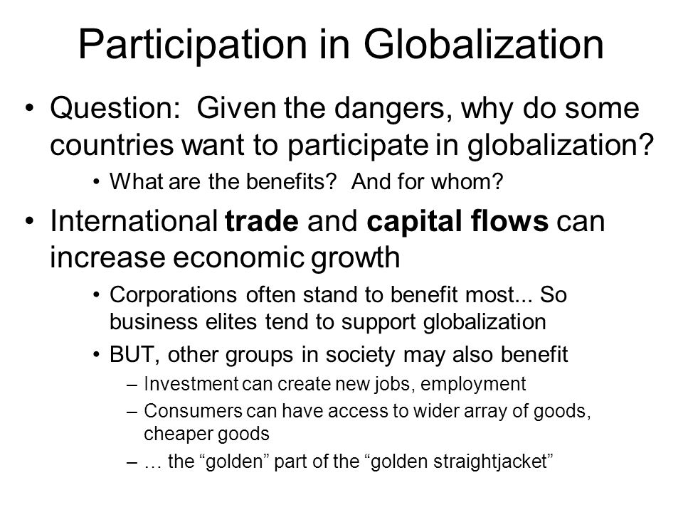 Participation in Globalization Question: Given the dangers, why do some countries want to participate in globalization? What are the benefits? And for