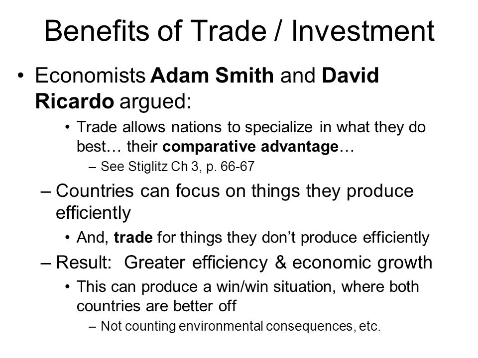 Benefits of Trade / Investment Economists Adam Smith and David Ricardo argued: Trade allows nations to specialize in what they do best… their comparative advantage… –See Stiglitz Ch 3, p.