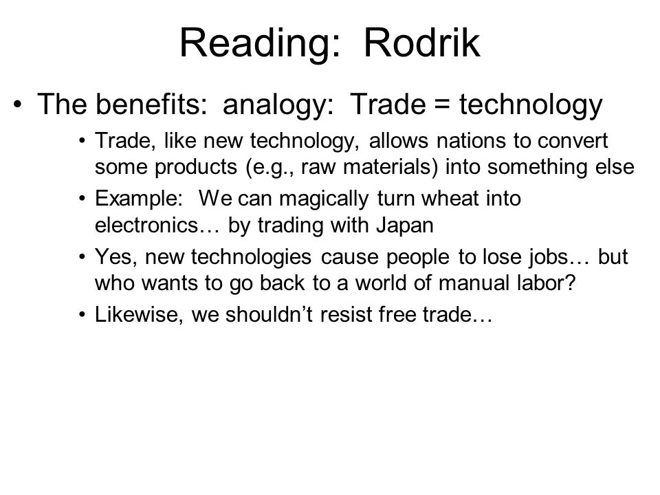 Reading: Rodrik The benefits: analogy: Trade = technology Trade, like new technology, allows nations to convert some products (e.g., raw materials) into something else Example: We can magically turn wheat into electronics… by trading with Japan Yes, new technologies cause people to lose jobs… but who wants to go back to a world of manual labor.