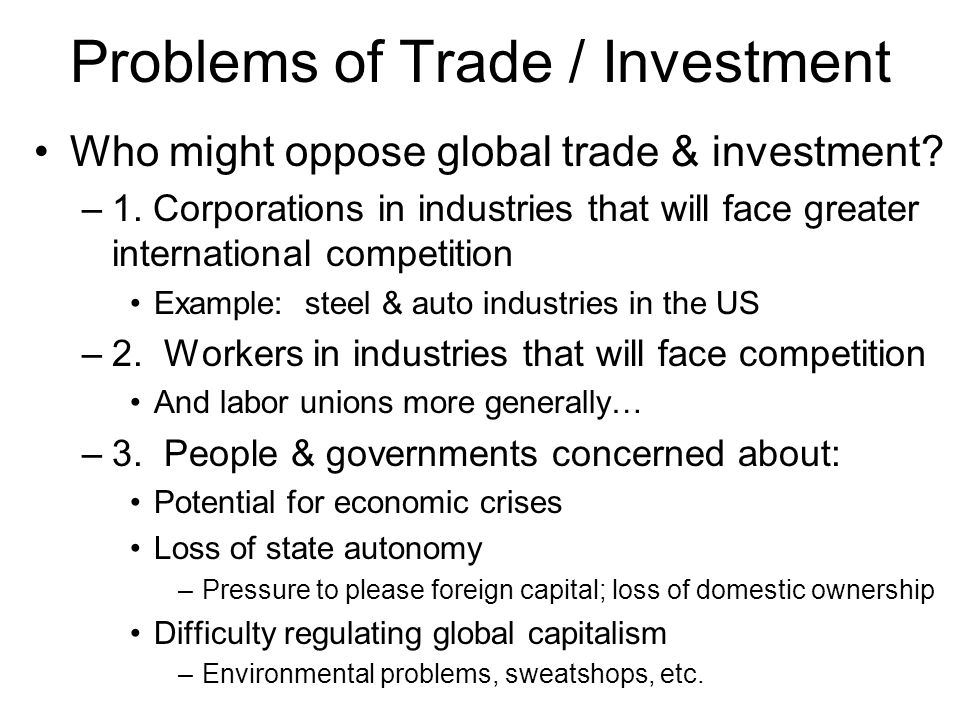 Problems of Trade / Investment Who might oppose global trade & investment.