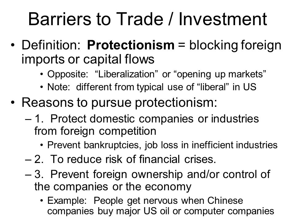 Barriers to Trade / Investment Definition: Protectionism = blocking foreign imports or capital flows Opposite: Liberalization or opening up markets Note: different from typical use of liberal in US Reasons to pursue protectionism: –1.
