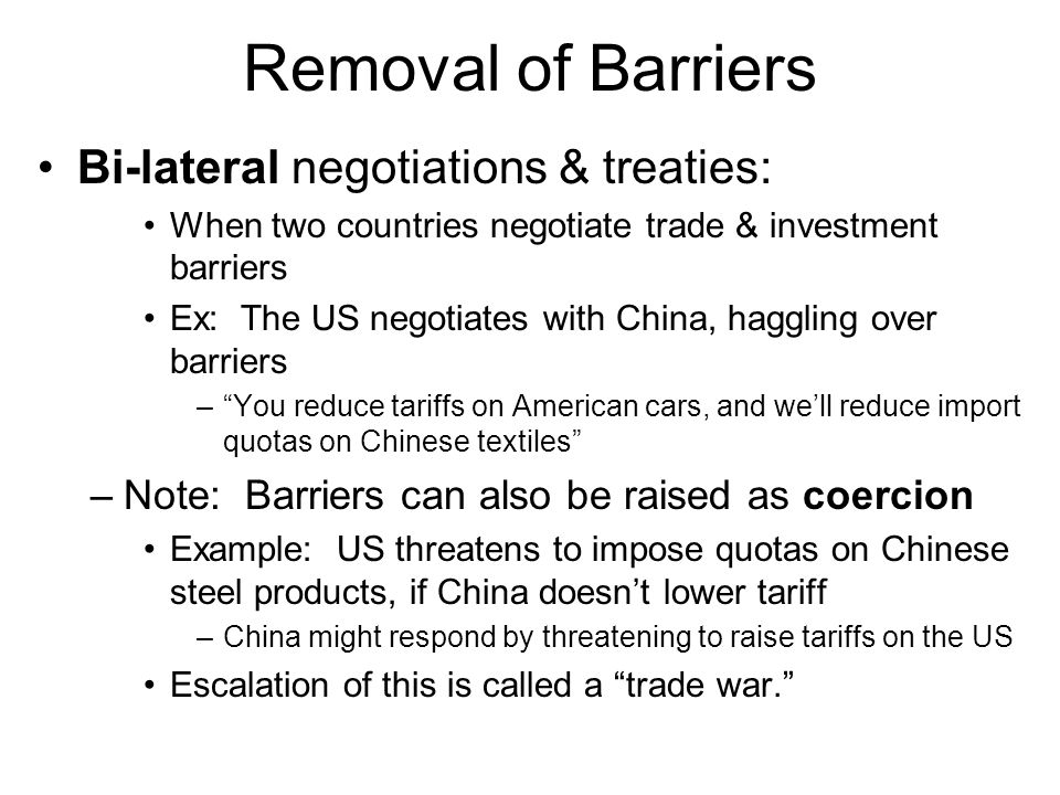 Removal of Barriers Bi-lateral negotiations & treaties: When two countries negotiate trade & investment barriers Ex: The US negotiates with China, hag