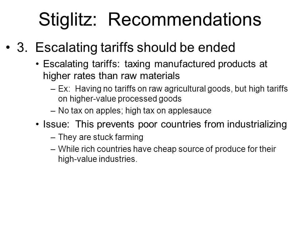 Stiglitz: Recommendations 3. Escalating tariffs should be ended Escalating tariffs: taxing manufactured products at higher rates than raw materials –E