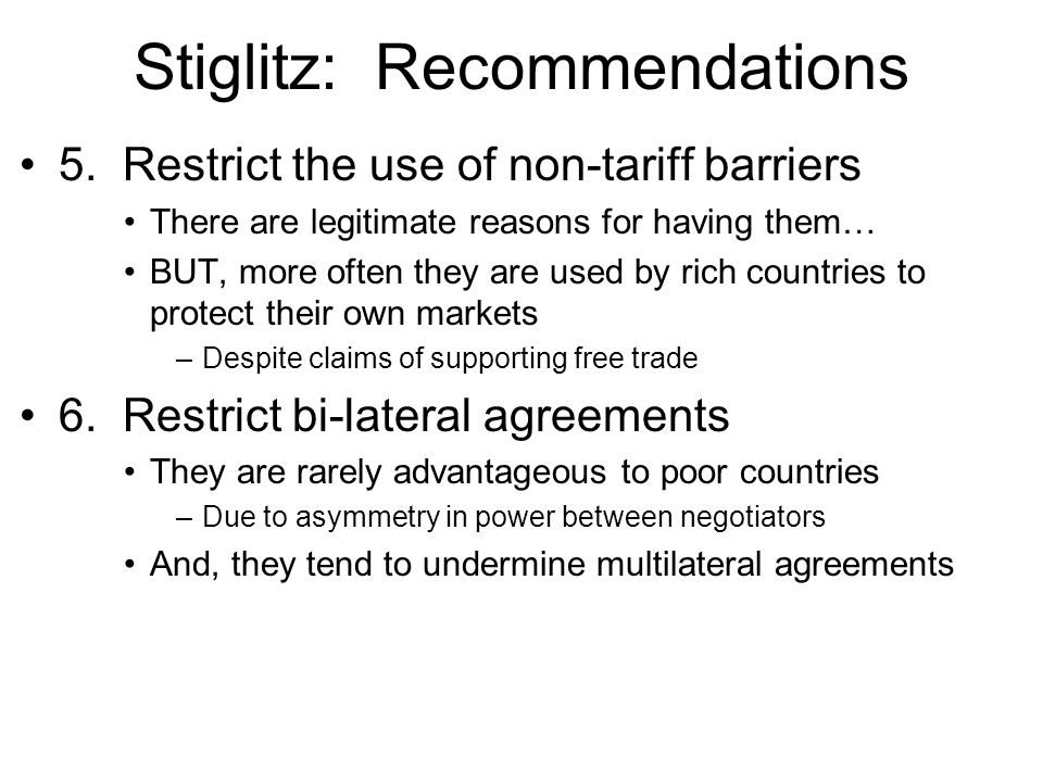 Stiglitz: Recommendations 5. Restrict the use of non-tariff barriers There are legitimate reasons for having them… BUT, more often they are used by ri