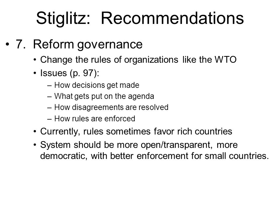 Stiglitz: Recommendations 7. Reform governance Change the rules of organizations like the WTO Issues (p. 97): –How decisions get made –What gets put o