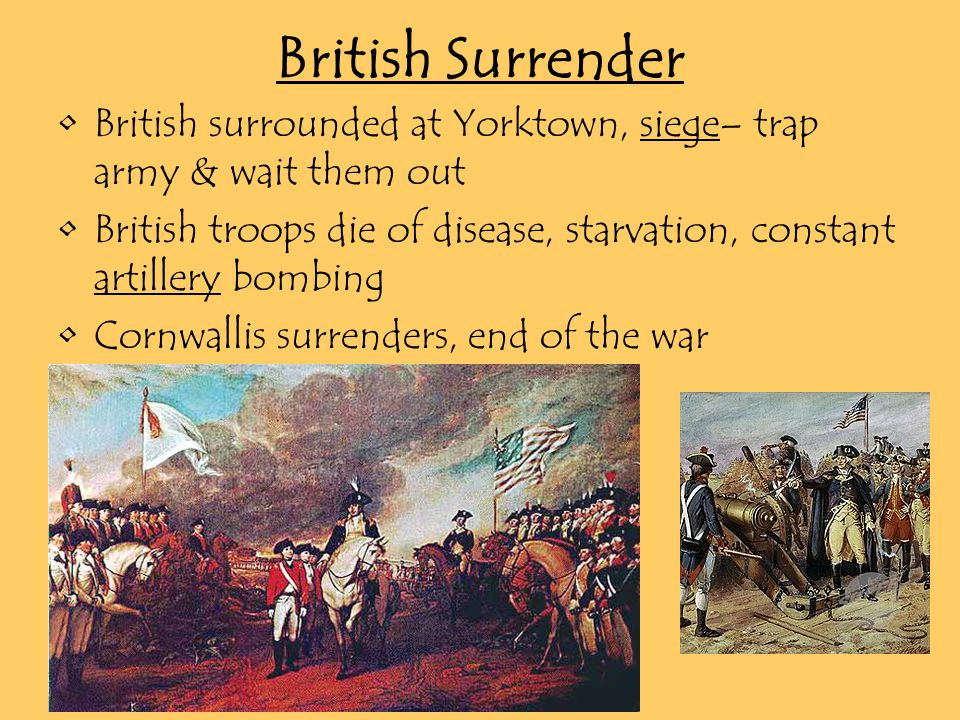 British Surrender British surrounded at Yorktown, siege– trap army & wait them out British troops die of disease, starvation, constant artillery bombing Cornwallis surrenders, end of the war