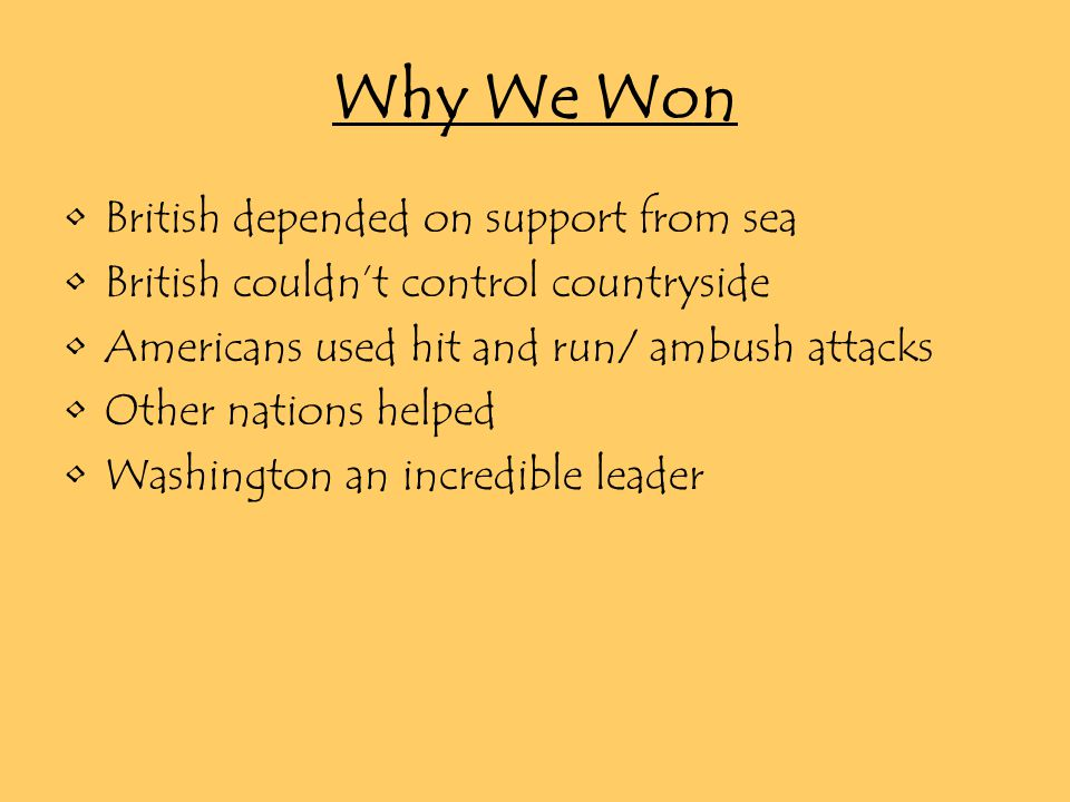 Why We Won British depended on support from sea British couldn't control countryside Americans used hit and run/ ambush attacks Other nations helped Washington an incredible leader