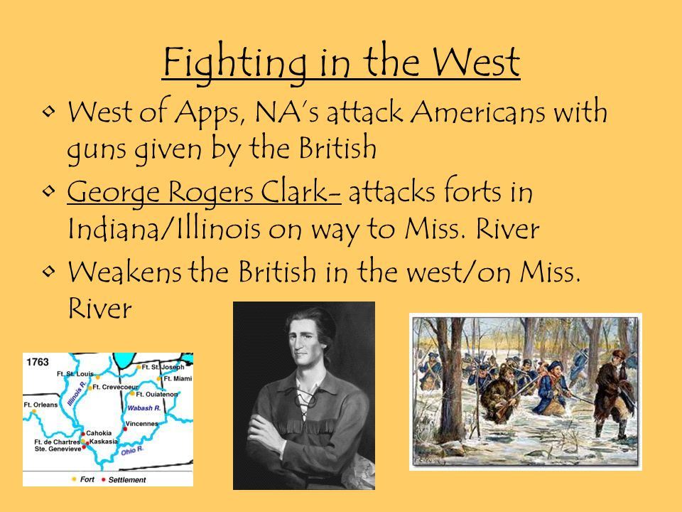 Fighting in the West West of Apps, NA's attack Americans with guns given by the British George Rogers Clark- attacks forts in Indiana/Illinois on way to Miss.