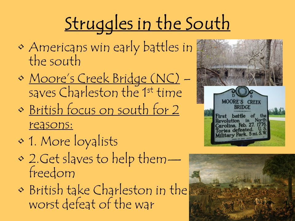Struggles in the South Americans win early battles in the south Moore's Creek Bridge (NC) – saves Charleston the 1 st time British focus on south for 2 reasons: 1.