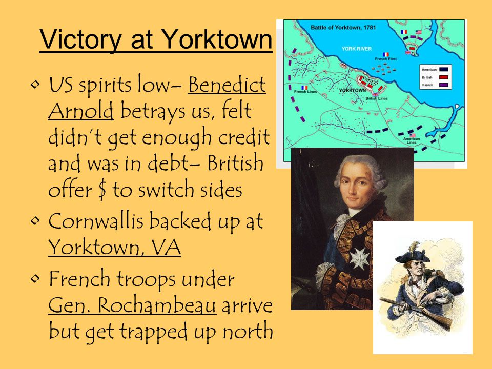 Victory at Yorktown US spirits low– Benedict Arnold betrays us, felt didn't get enough credit and was in debt– British offer $ to switch sides Cornwallis backed up at Yorktown, VA French troops under Gen.