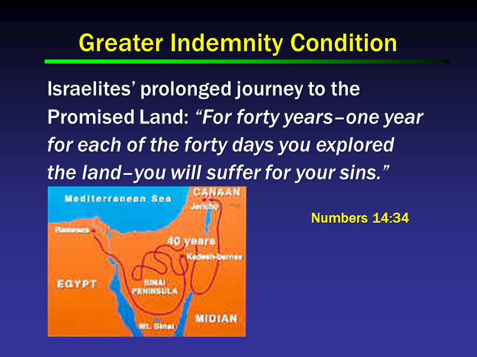 Greater Indemnity Condition Israelites' prolonged journey to the Promised Land: For forty years–one year for each of the forty days you explored the land–you will suffer for your sins. Numbers 14:34 Numbers 14:34