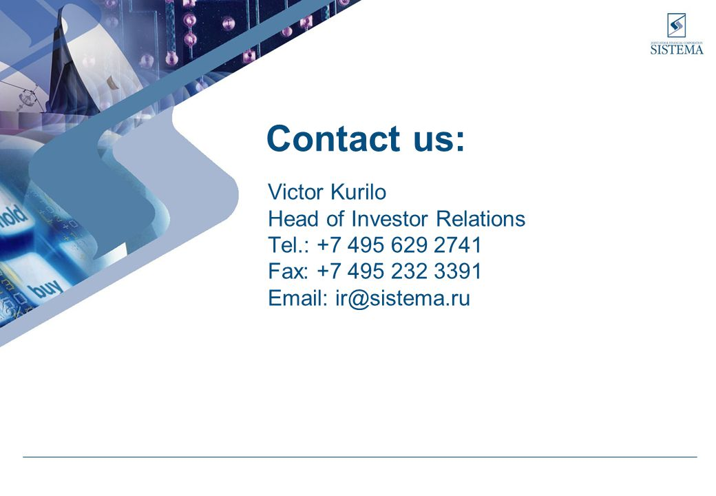 Contact us: Victor Kurilo Head of Investor Relations Tel.: +7 495 629 2741 Fax: +7 495 232 3391 Email: ir@sistema.ru
