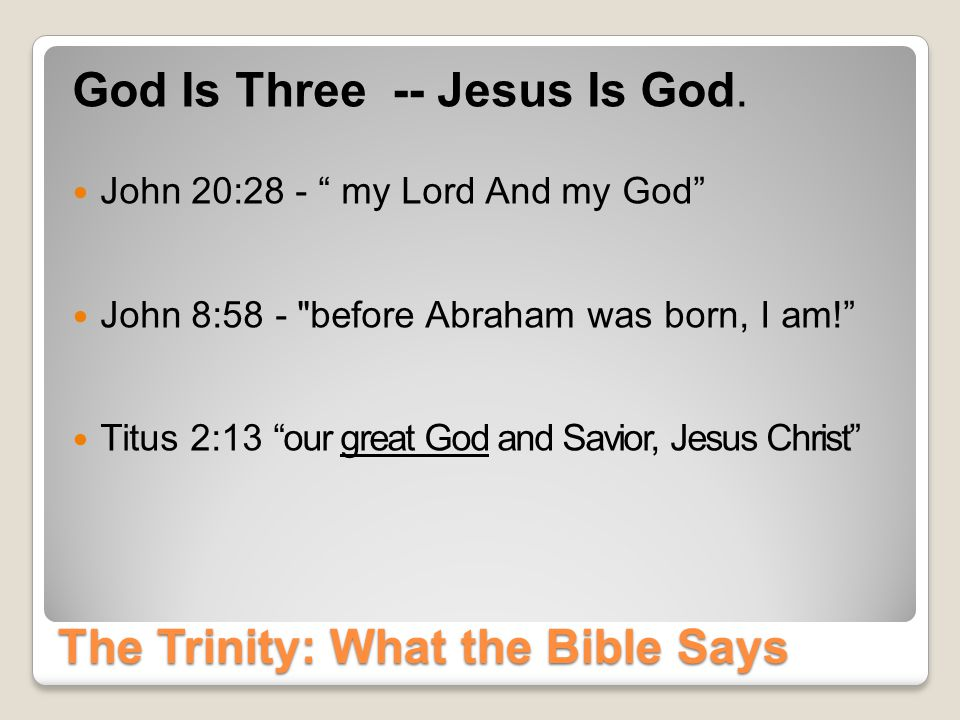 The Trinity: What the Bible Says God Is One: (Deu 6:4 NIV) Hear, O Israel: The LORD our God, the LORD is one.