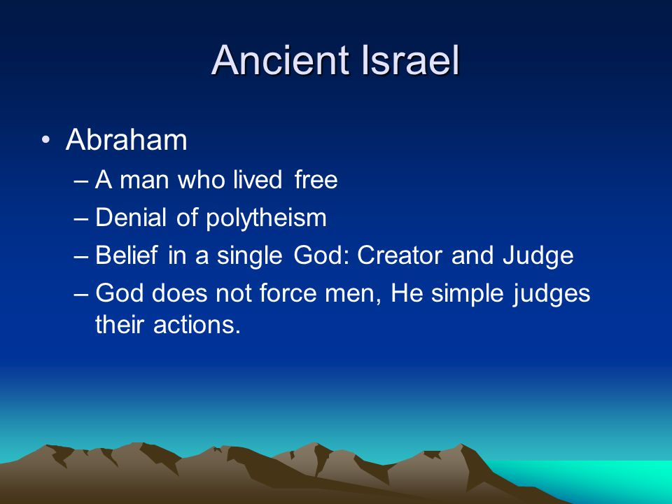Ancient Israel Abraham –A man who lived free –Denial of polytheism –Belief in a single God: Creator and Judge –God does not force men, He simple judges their actions.
