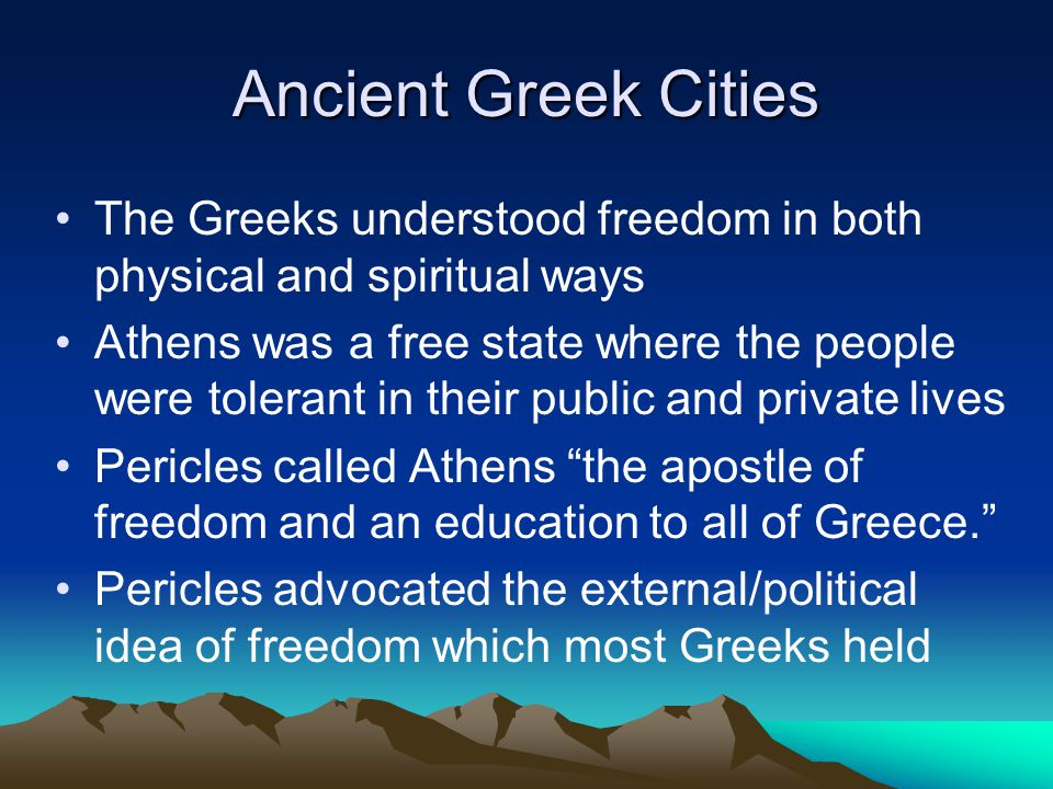 Ancient Greek Cities The Greeks understood freedom in both physical and spiritual ways Athens was a free state where the people were tolerant in their public and private lives Pericles called Athens the apostle of freedom and an education to all of Greece. Pericles advocated the external/political idea of freedom which most Greeks held