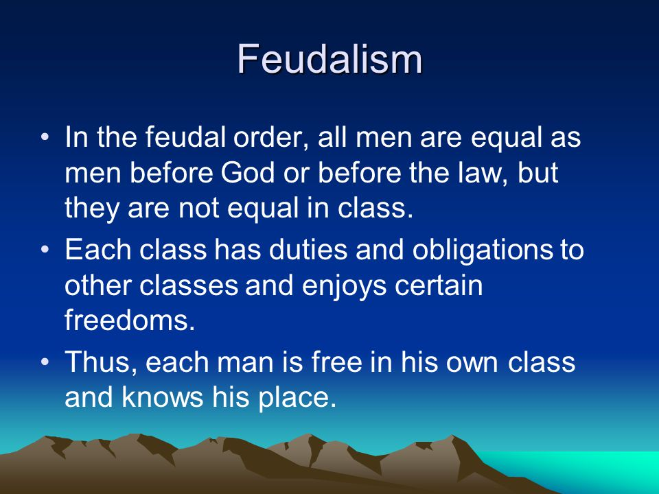Feudalism In the feudal order, all men are equal as men before God or before the law, but they are not equal in class.