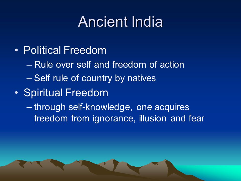 Ancient India Political Freedom –Rule over self and freedom of action –Self rule of country by natives Spiritual Freedom –through self-knowledge, one acquires freedom from ignorance, illusion and fear