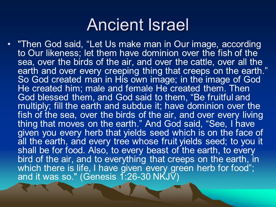 Ancient Israel Then God said, Let Us make man in Our image, according to Our likeness; let them have dominion over the fish of the sea, over the birds of the air, and over the cattle, over all the earth and over every creeping thing that creeps on the earth. So God created man in His own image; in the image of God He created him; male and female He created them.
