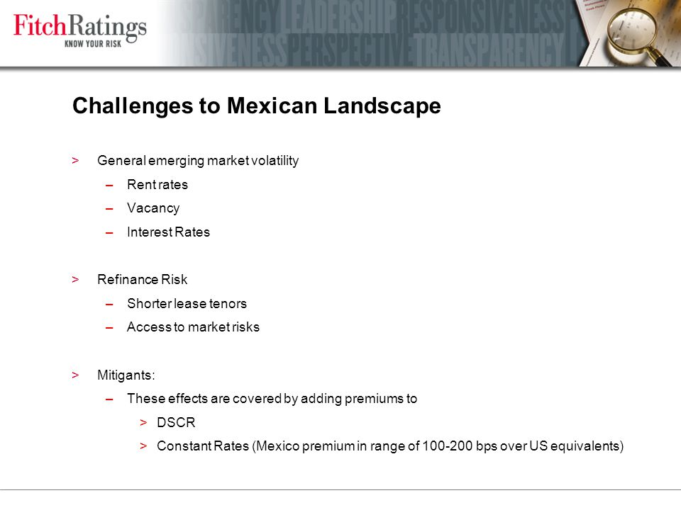 Challenges to Mexican Landscape >General emerging market volatility –Rent rates –Vacancy –Interest Rates >Refinance Risk –Shorter lease tenors –Access