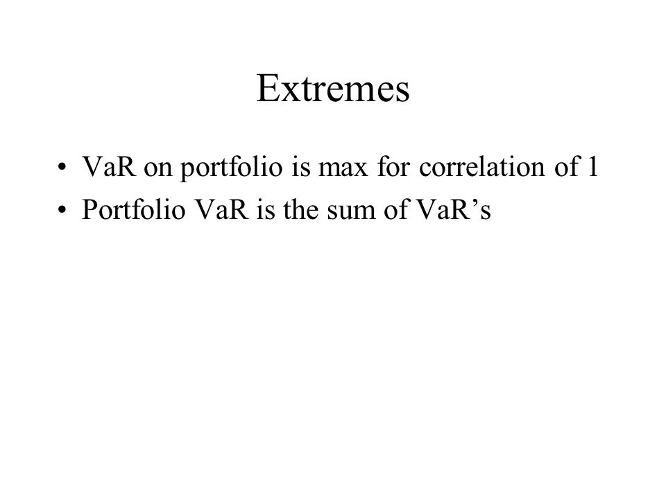 Extremes VaR on portfolio is max for correlation of 1 Portfolio VaR is the sum of VaR's