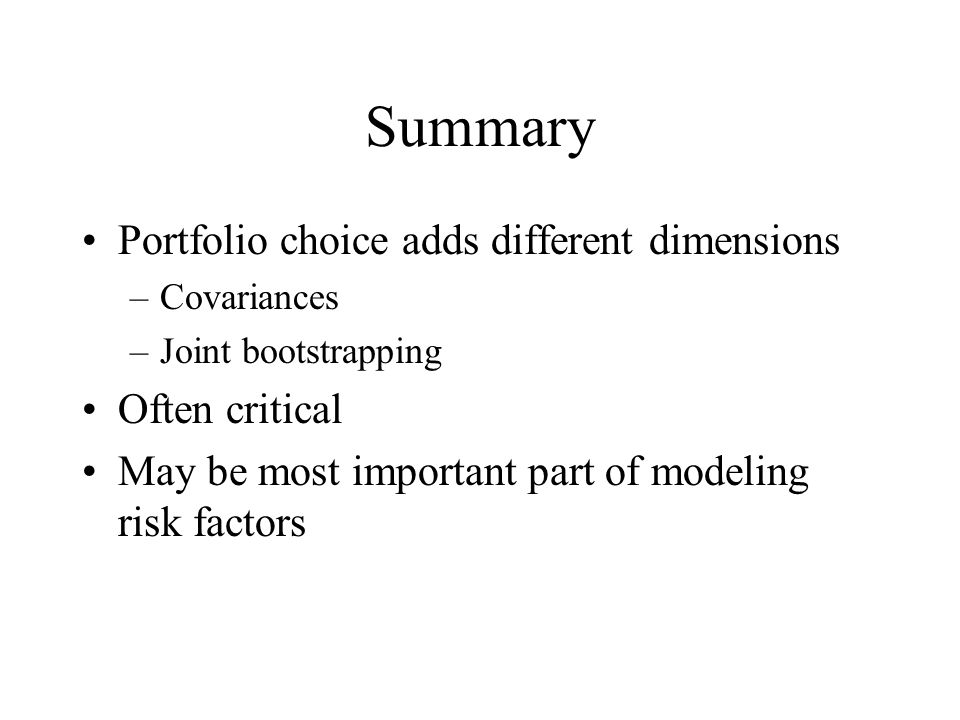 Summary Portfolio choice adds different dimensions –Covariances –Joint bootstrapping Often critical May be most important part of modeling risk factors